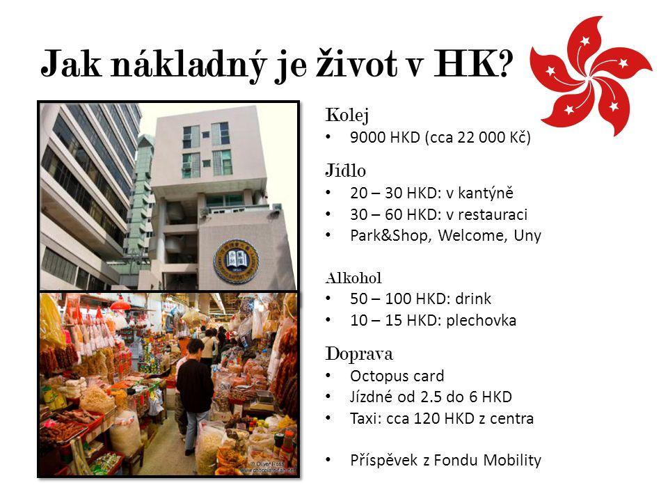 Jak nákladný je ž ivot v HK? Kolej 9000 HKD (cca 22 000 Kč) Jídlo 20 – 30 HKD: v kantýně 30 – 60 HKD: v restauraci Park&Shop, Welcome, Uny Alkohol 50