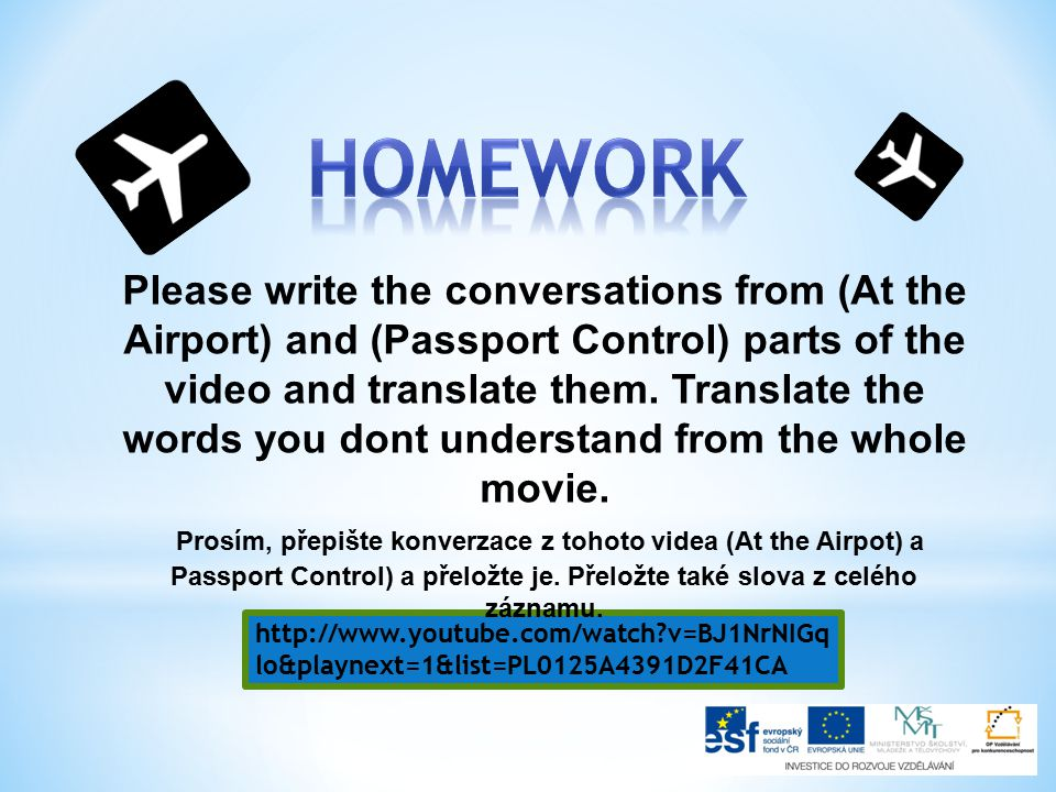 http://www.youtube.com/watch v=BJ1NrNIGq lo&playnext=1&list=PL0125A4391D2F41CA Please write the conversations from (At the Airport) and (Passport Control) parts of the video and translate them.