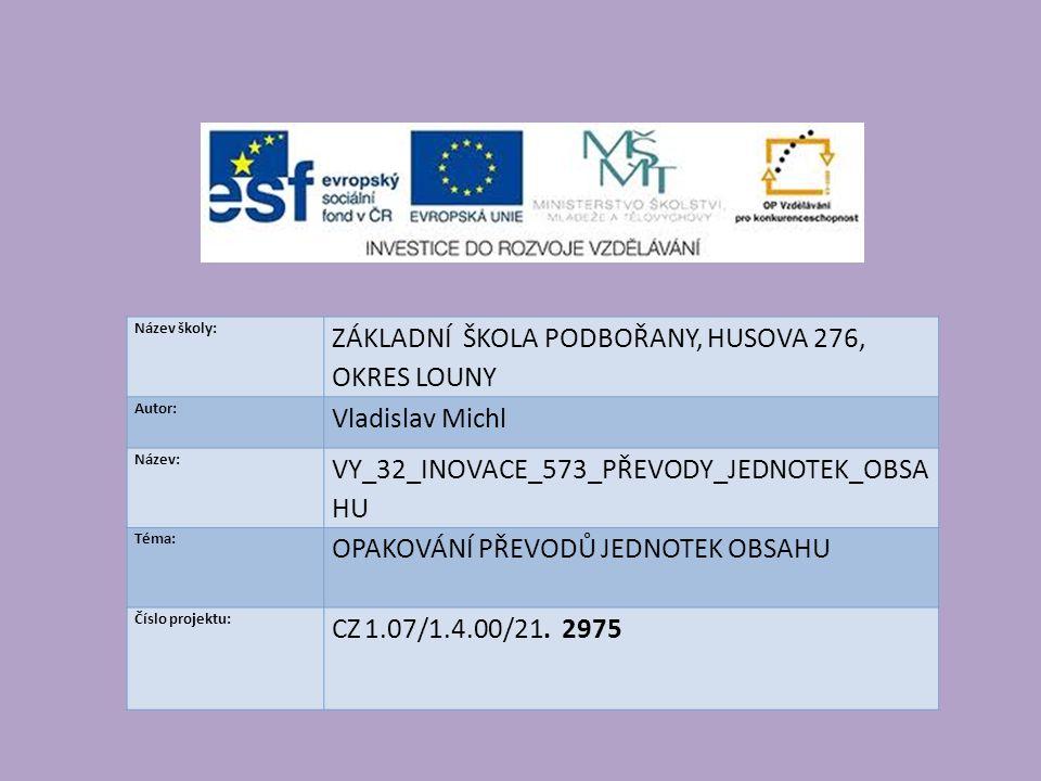 Název školy: ZÁKLADNÍ ŠKOLA PODBOŘANY, HUSOVA 276, OKRES LOUNY Autor: Vladislav Michl Název: VY_32_INOVACE_573_PŘEVODY_JEDNOTEK_OBSA HU Téma: OPAKOVÁNÍ PŘEVODŮ JEDNOTEK OBSAHU Číslo projektu: CZ 1.07/1.4.00/21.