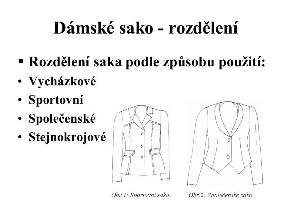Dámské sako - rozdělení Vycházkové  materiál – bavlna/polyester, vlna, vlna/polyester  požadavky – tvarová stálost, odolnost na žmolky a oděr, trvanlivost  jednoduché vypracování dílů – záševky, sklady, kapsy, členící švy, podšité, nepodšité  kombinace s halenkou, tričkem, se sukní, ke kalhotám  použití k běžnému nošení Obr.3: Vycházkové sako.