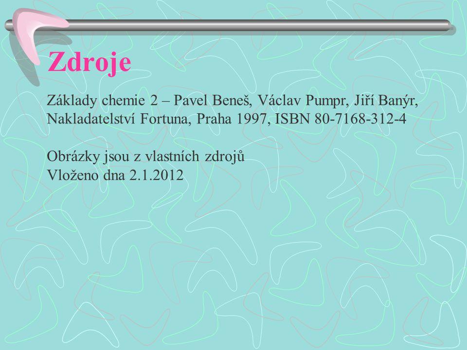 Zdroje Základy chemie 2 – Pavel Beneš, Václav Pumpr, Jiří Banýr, Nakladatelství Fortuna, Praha 1997, ISBN 80-7168-312-4 Obrázky jsou z vlastních zdrojů Vloženo dna 2.1.2012
