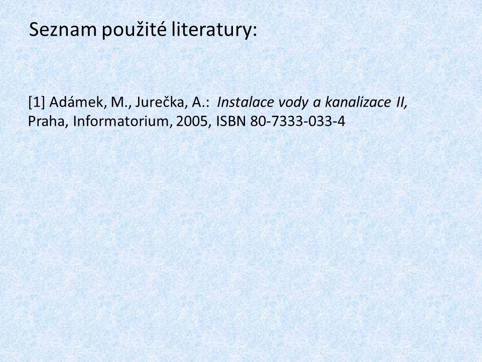 Seznam použité literatury: [1] Adámek, M., Jurečka, A.: Instalace vody a kanalizace II, Praha, Informatorium, 2005, ISBN 80-7333-033-4