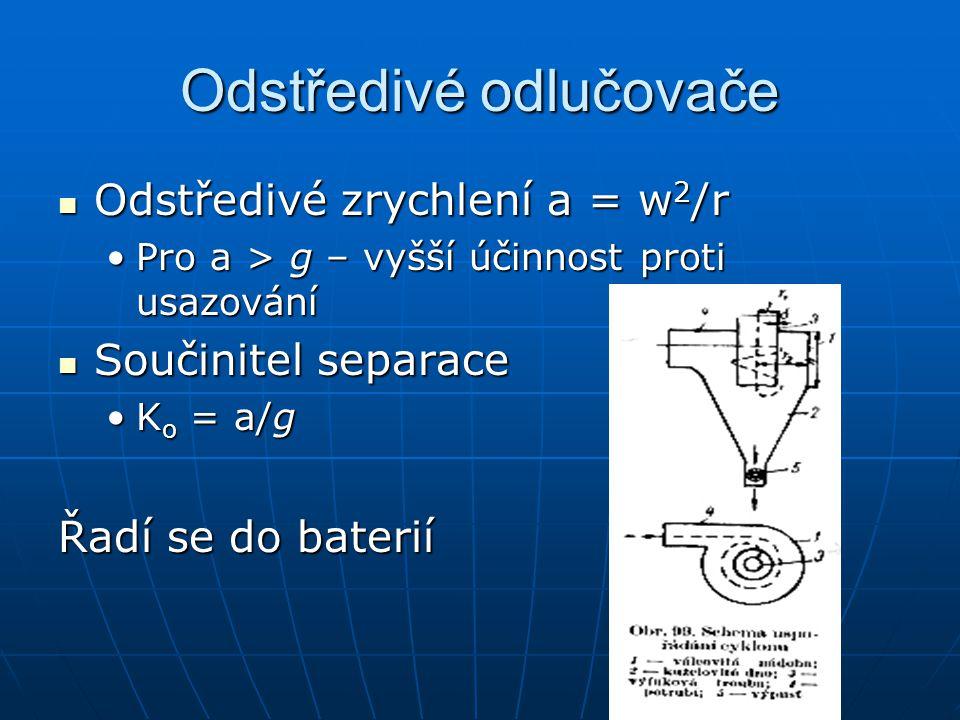 Odstředivé odlučovače Odstředivé zrychlení a = w 2 /r Odstředivé zrychlení a = w 2 /r Pro a > g – vyšší účinnost proti usazováníPro a > g – vyšší účinnost proti usazování Součinitel separace Součinitel separace K o = a/gK o = a/g Řadí se do baterií