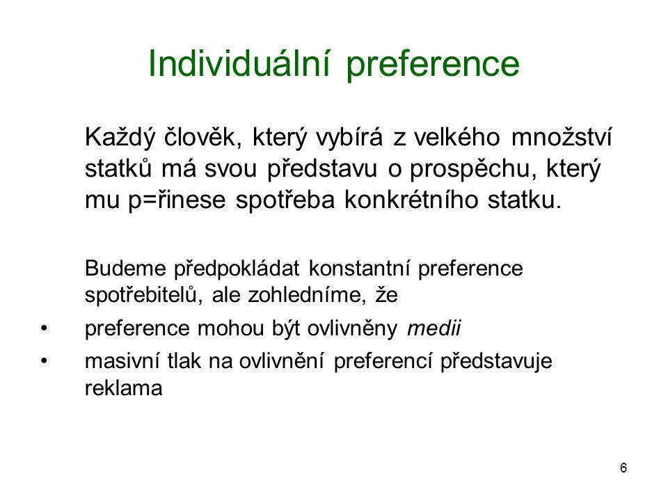 6 Individuální preference Každý člověk, který vybírá z velkého množství statků má svou představu o prospěchu, který mu p=řinese spotřeba konkrétního s
