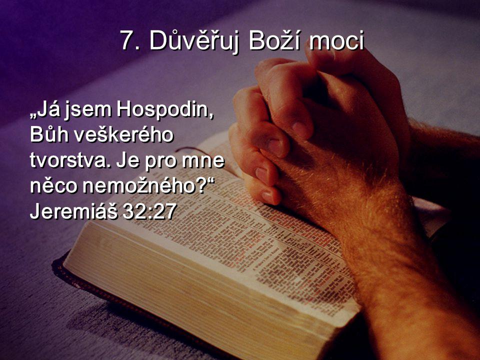 """7. Důvěřuj Boží moci """"Já jsem Hospodin, Bůh veškerého tvorstva. Je pro mne něco nemožného?"""" Jeremiáš 32:27"""