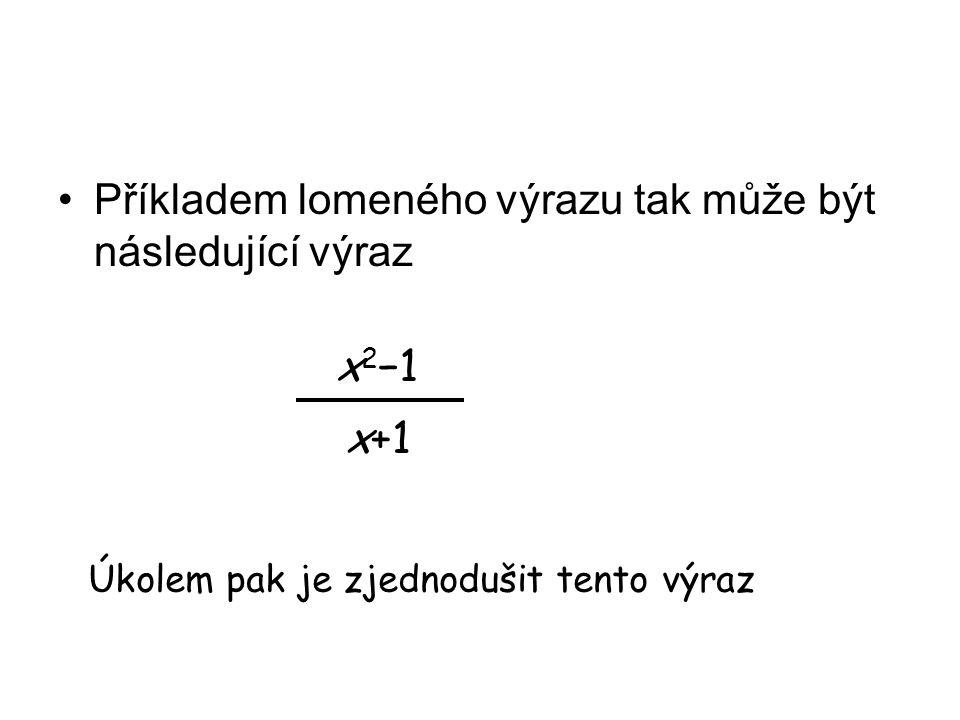 Příkladem lomeného výrazu tak může být následující výraz x 2 −1 x+1 Úkolem pak je zjednodušit tento výraz