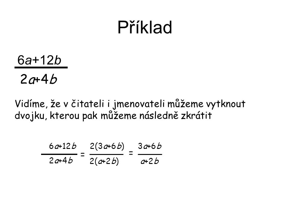 Příklad 6a+12b 2a+4b Vidíme, že v čitateli i jmenovateli můžeme vytknout dvojku, kterou pak můžeme následně zkrátit 6a+12b 2(3a+6b) 3a+6b 2a+4b 2(a+2b)a+2b = =