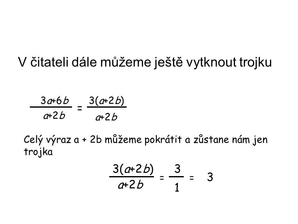 V čitateli dále můžeme ještě vytknout trojku 3a+6b 3(a+2b) a+2b = Celý výraz a + 2b můžeme pokrátit a zůstane nám jen trojka 3(a+2b) 3 a+2b 1 3 ==