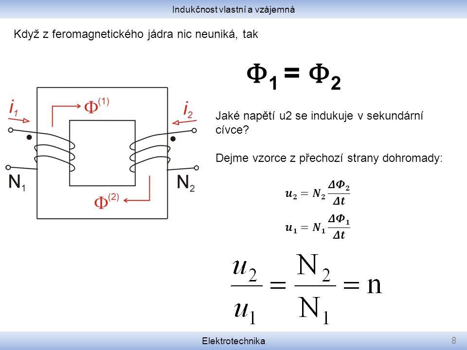 Indukčnost vlastní a vzájemná Elektrotechnika 8 Φ 1 = Φ 2 Když z feromagnetického jádra nic neuniká, tak Jaké napětí u2 se indukuje v sekundární cívce