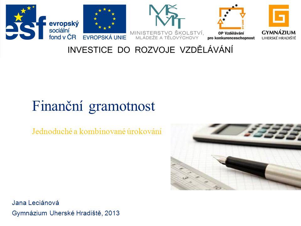 Finanční gramotnost Jana Leciánová Gymnázium Uherské Hradiště, 2013 Jednoduché a kombinované úrokování