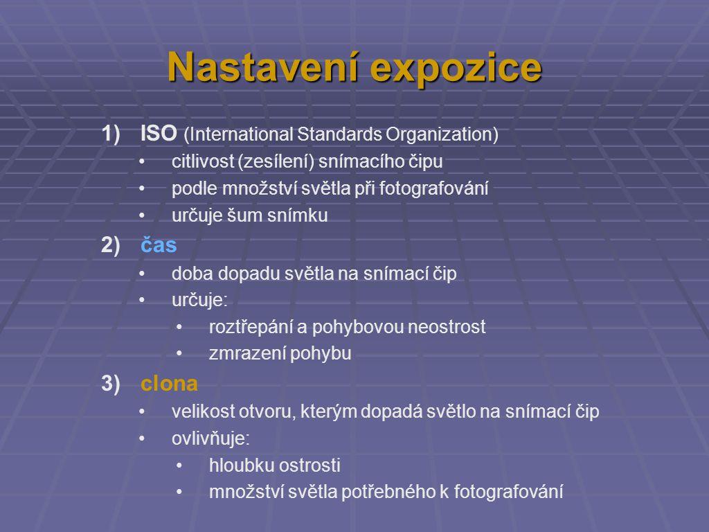 Nastavení expozice 1) ISO (International Standards Organization) citlivost (zesílení) snímacího čipu podle množství světla při fotografování určuje šum snímku 2) čas doba dopadu světla na snímací čip určuje: roztřepání a pohybovou neostrost zmrazení pohybu 3) clona velikost otvoru, kterým dopadá světlo na snímací čip ovlivňuje: hloubku ostrosti množství světla potřebného k fotografování