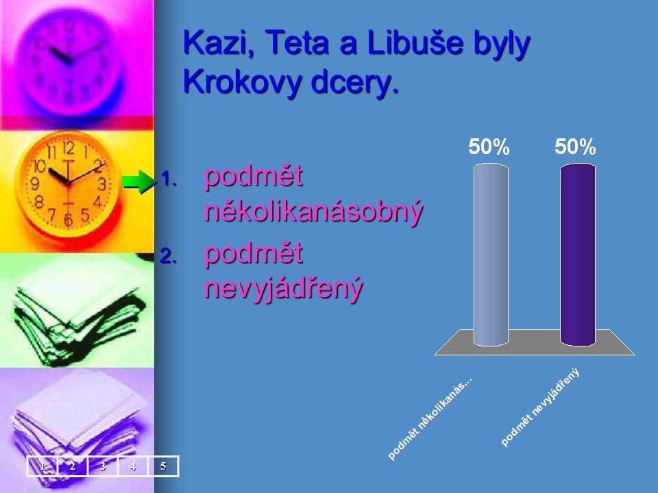 Kazi, Teta a Libuše byly Krokovy dcery. 1. podmět několikanásobný 2. podmět nevyjádřený 12345