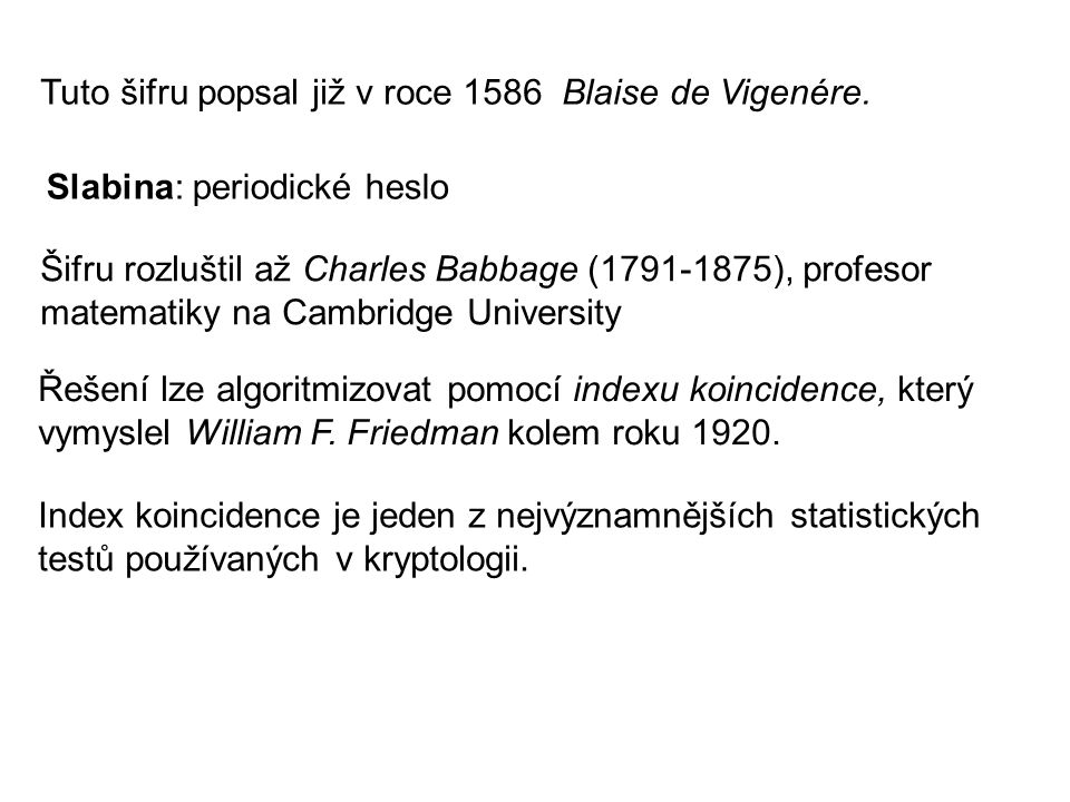 Tuto šifru popsal již v roce 1586 Blaise de Vigenére. Slabina: periodické heslo Šifru rozluštil až Charles Babbage (1791-1875), profesor matematiky na