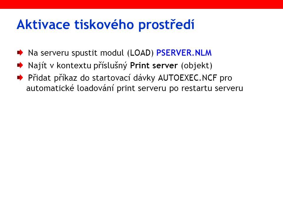 Aktivace tiskového prostředí Na serveru spustit modul (LOAD) PSERVER.NLM Najít v kontextu příslušný Print server (objekt) Přidat příkaz do startovací