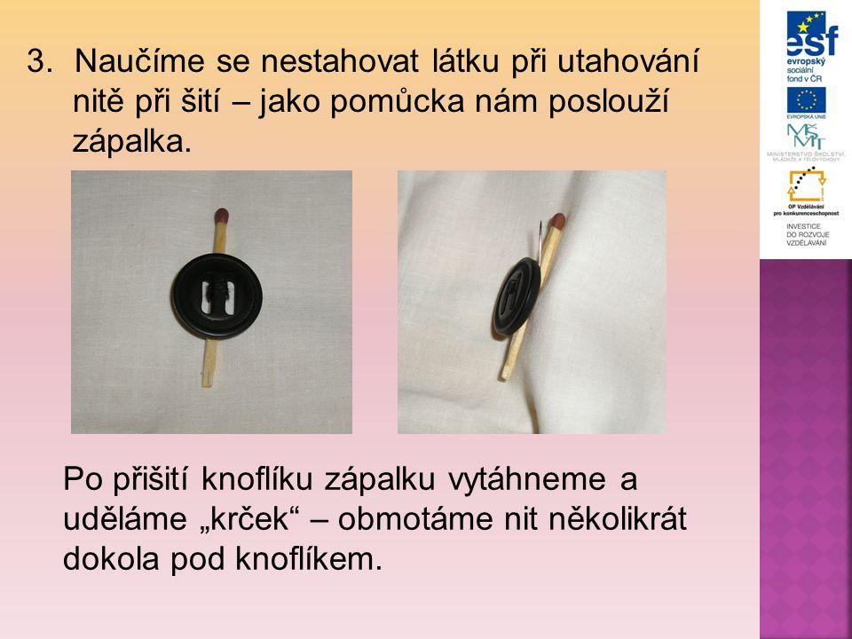 """3.Naučíme se nestahovat látku při utahování nitě při šití – jako pomůcka nám poslouží zápalka. Po přišití knoflíku zápalku vytáhneme a uděláme """"krček"""""""