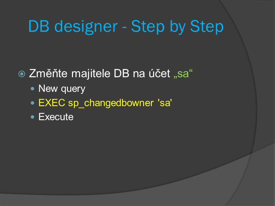 "DB designer - Step by Step  Změňte majitele DB na účet ""sa New query EXEC sp_changedbowner sa Execute"