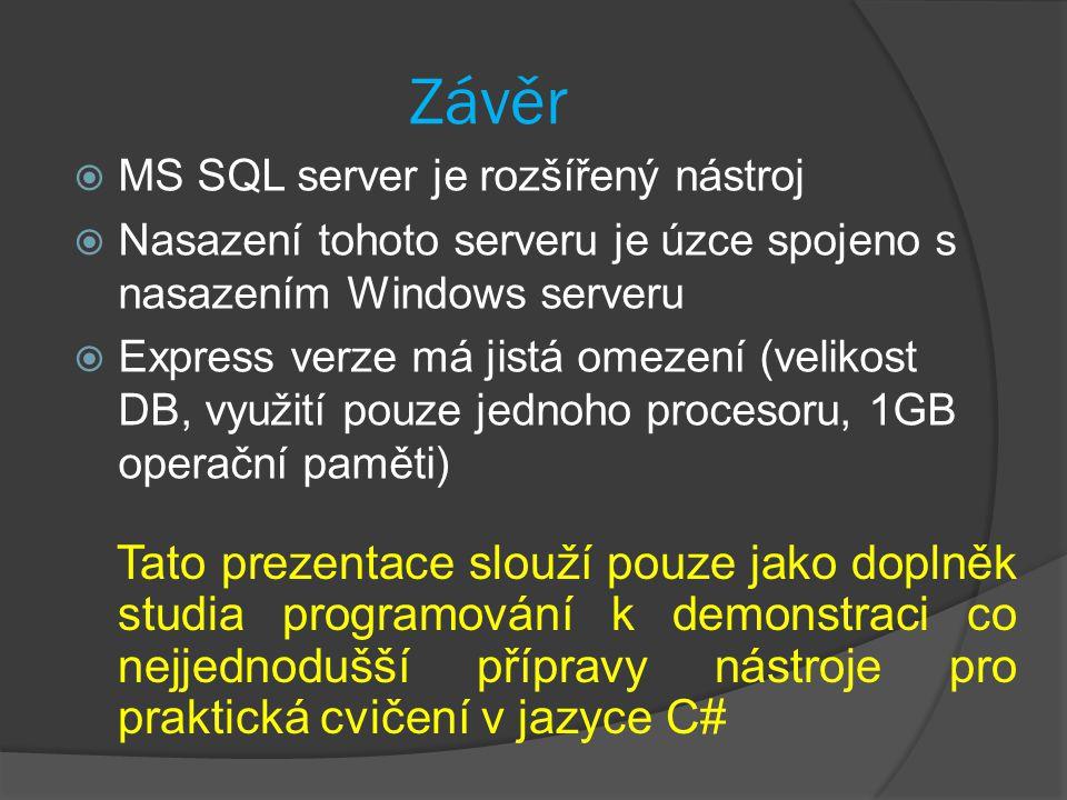 Závěr  MS SQL server je rozšířený nástroj  Nasazení tohoto serveru je úzce spojeno s nasazením Windows serveru  Express verze má jistá omezení (velikost DB, využití pouze jednoho procesoru, 1GB operační paměti) Tato prezentace slouží pouze jako doplněk studia programování k demonstraci co nejjednodušší přípravy nástroje pro praktická cvičení v jazyce C#