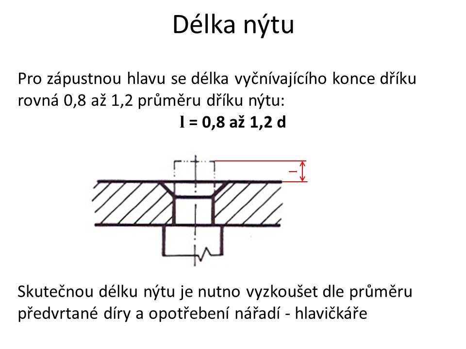 Délka nýtu Pro zápustnou hlavu se délka vyčnívajícího konce dříku rovná 0,8 až 1,2 průměru dříku nýtu: l = 0,8 až 1,2 d Skutečnou délku nýtu je nutno vyzkoušet dle průměru předvrtané díry a opotřebení nářadí - hlavičkáře l