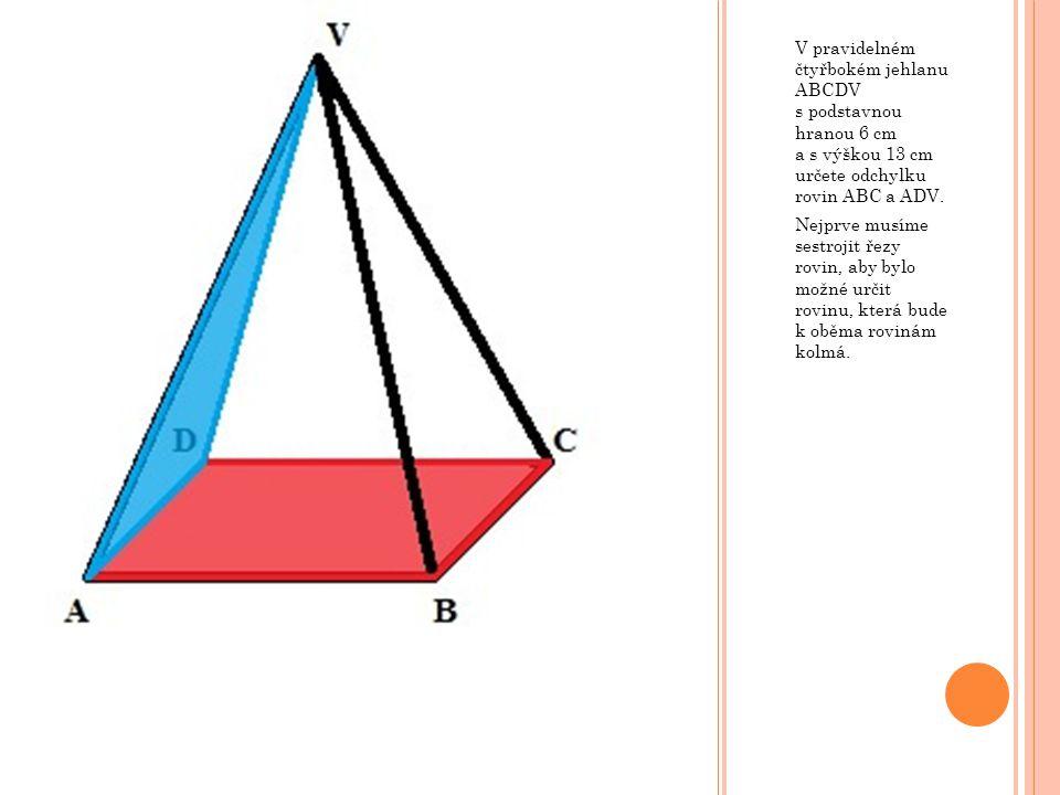 V pravidelném čtyřbokém jehlanu ABCDV s podstavnou hranou 6 cm a s výškou 13 cm určete odchylku rovin ABC a ADV. Nejprve musíme sestrojit řezy rovin,