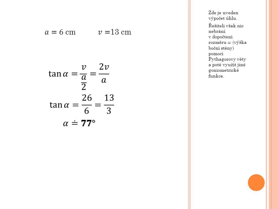 Zde je uveden výpočet úhlu. Řešiteli však nic nebrání v dopočtení rozměru w (výška boční stěny) pomocí Pythagorovy věty a poté využít jiné goniometric