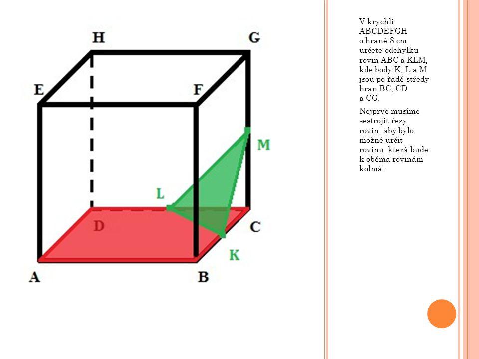 V krychli ABCDEFGH o hraně 8 cm určete odchylku rovin ABC a KLM, kde body K, L a M jsou po řadě středy hran BC, CD a CG. Nejprve musíme sestrojit řezy