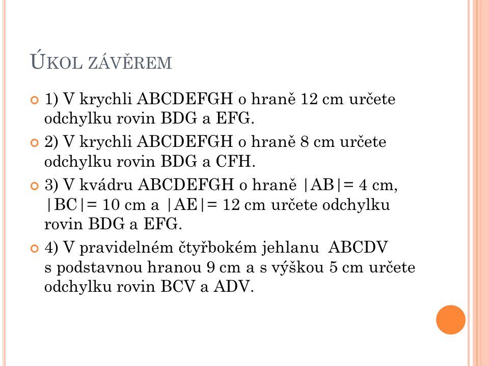 Ú KOL ZÁVĚREM 1) V krychli ABCDEFGH o hraně 12 cm určete odchylku rovin BDG a EFG. 2) V krychli ABCDEFGH o hraně 8 cm určete odchylku rovin BDG a CFH.