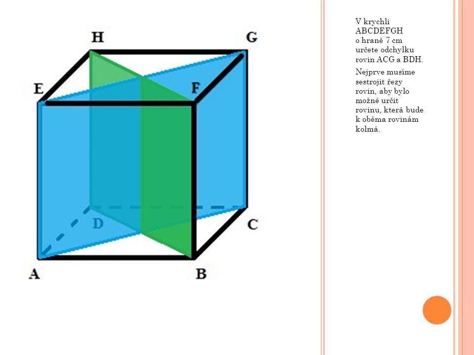 V krychli ABCDEFGH o hraně 7 cm určete odchylku rovin ACG a BDH. Nejprve musíme sestrojit řezy rovin, aby bylo možné určit rovinu, která bude k oběma