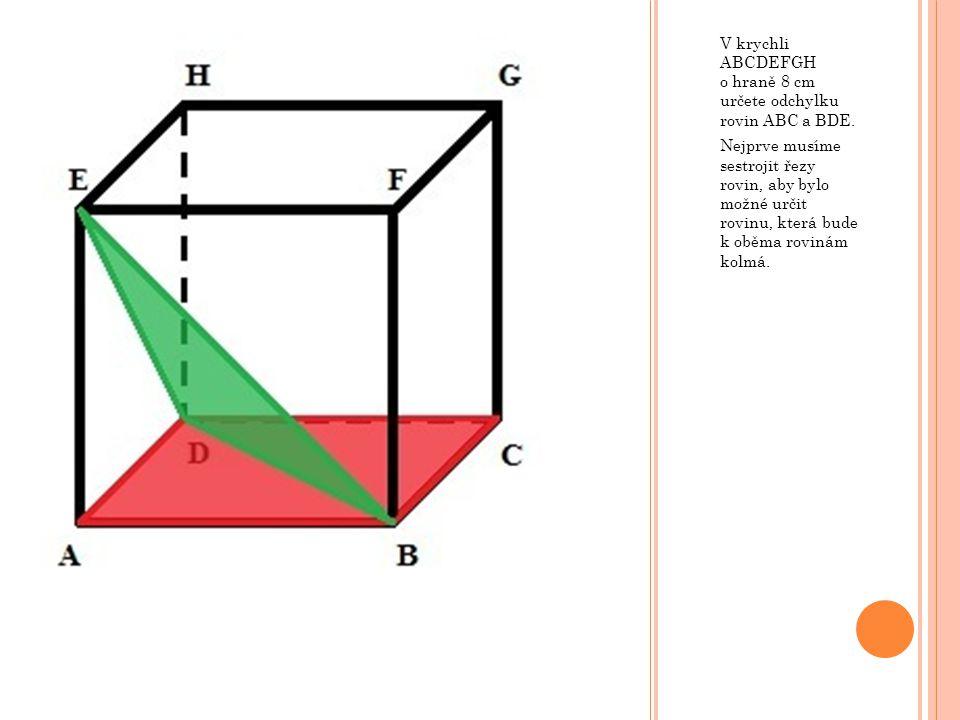 V krychli ABCDEFGH o hraně 8 cm určete odchylku rovin ABC a BDE. Nejprve musíme sestrojit řezy rovin, aby bylo možné určit rovinu, která bude k oběma