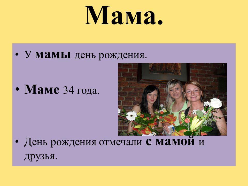 Мама. У мамы день рождения. Маме 34 года. День рождения отмечали с мамой и друзья.