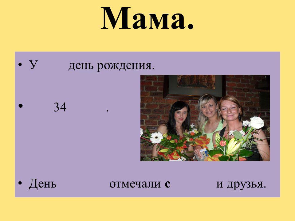 Мама. У день рождения. 34. День отмечали с и друзья.