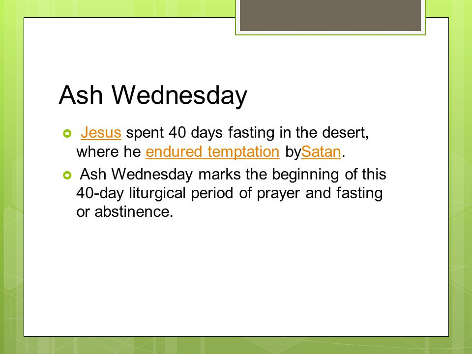 Ash Wednesday  Jesus spent 40 days fasting in the desert, where he endured temptation bySatan.Jesusendured temptationSatan  Ash Wednesday marks the beginning of this 40-day liturgical period of prayer and fasting or abstinence.