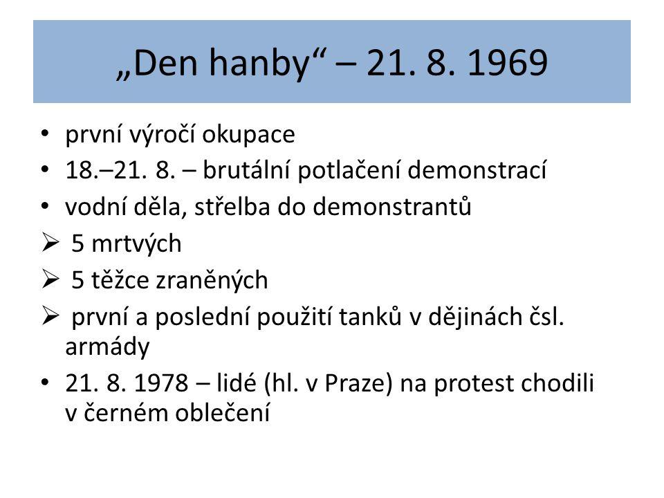 """""""Den hanby"""" – 21. 8. 1969 první výročí okupace 18.–21. 8. – brutální potlačení demonstrací vodní děla, střelba do demonstrantů  5 mrtvých  5 těžce z"""