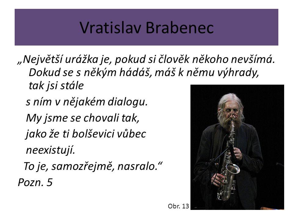"""Vratislav Brabenec """"Největší urážka je, pokud si člověk někoho nevšímá. Dokud se s někým hádáš, máš k němu výhrady, tak jsi stále s ním v nějakém dial"""