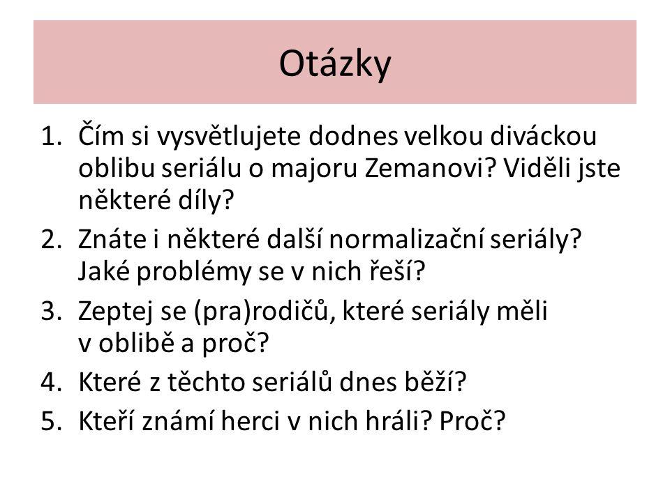 Otázky 1.Čím si vysvětlujete dodnes velkou diváckou oblibu seriálu o majoru Zemanovi? Viděli jste některé díly? 2.Znáte i některé další normalizační s