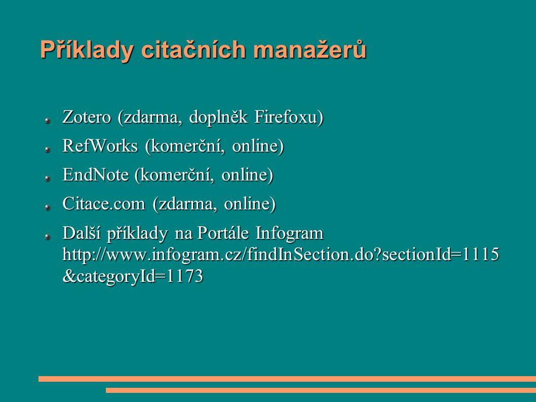 Příklady citačních manažerů Zotero (zdarma, doplněk Firefoxu) RefWorks (komerční, online) EndNote (komerční, online) Citace.com (zdarma, online) Další