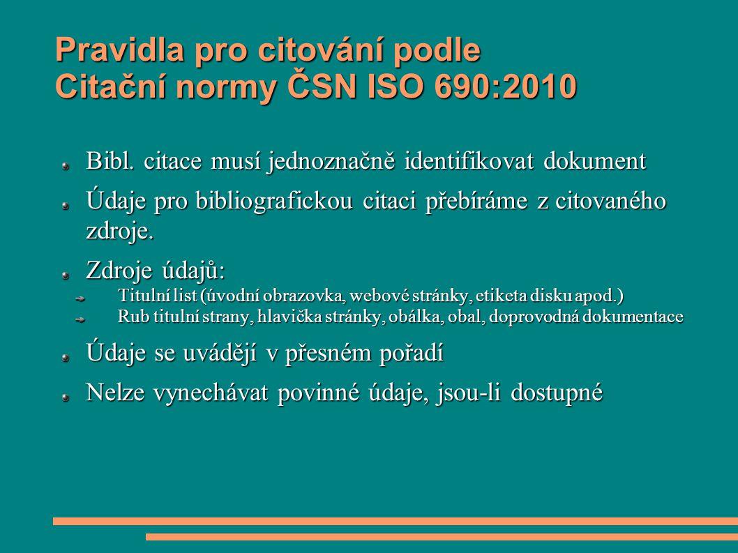 Pravidla pro citování podle Citační normy ČSN ISO 690:2010 Bibl. citace musí jednoznačně identifikovat dokument Údaje pro bibliografickou citaci přebí
