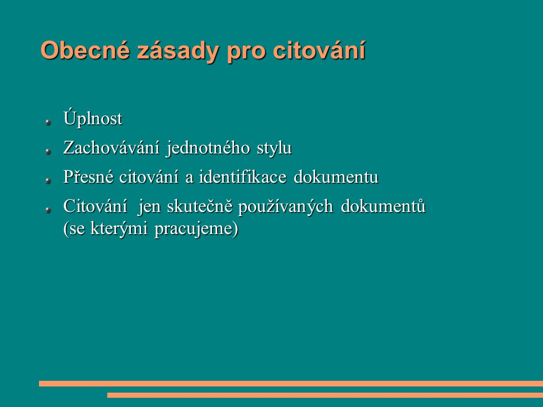 Obecné zásady pro citování Úplnost Zachovávání jednotného stylu Přesné citování a identifikace dokumentu Citování jen skutečně používaných dokumentů (