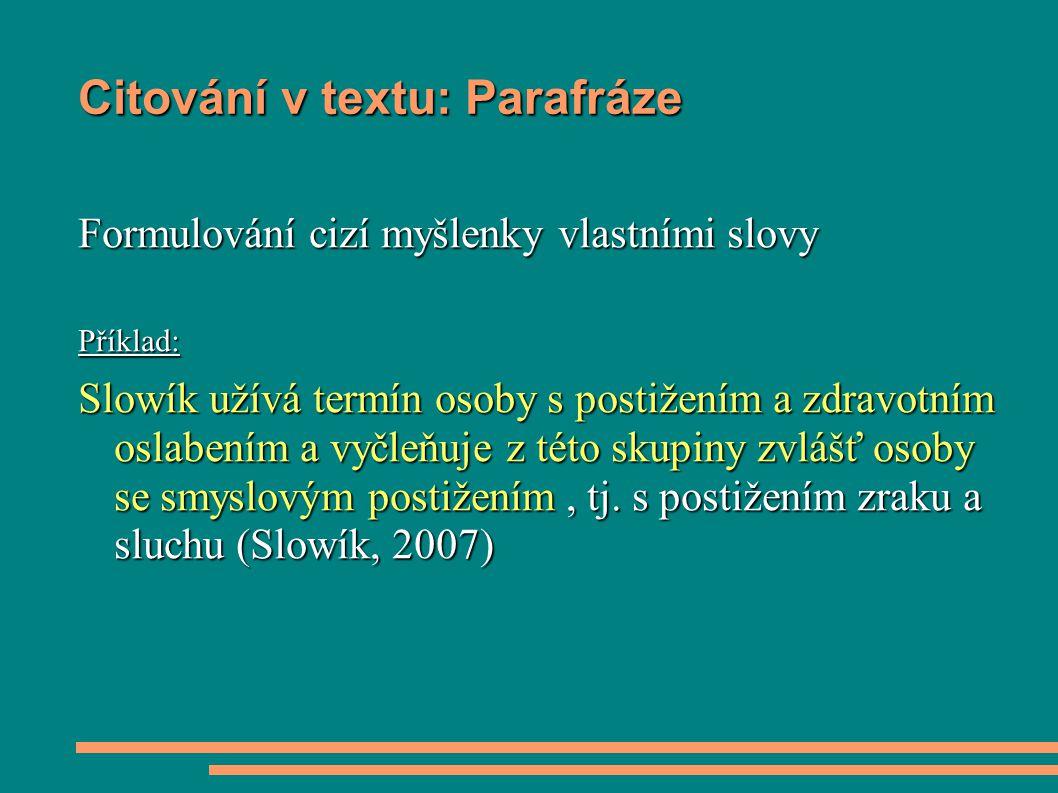 Citování v textu: Parafráze Formulování cizí myšlenky vlastními slovy Příklad: Slowík užívá termín osoby s postižením a zdravotním oslabením a vyčleňu
