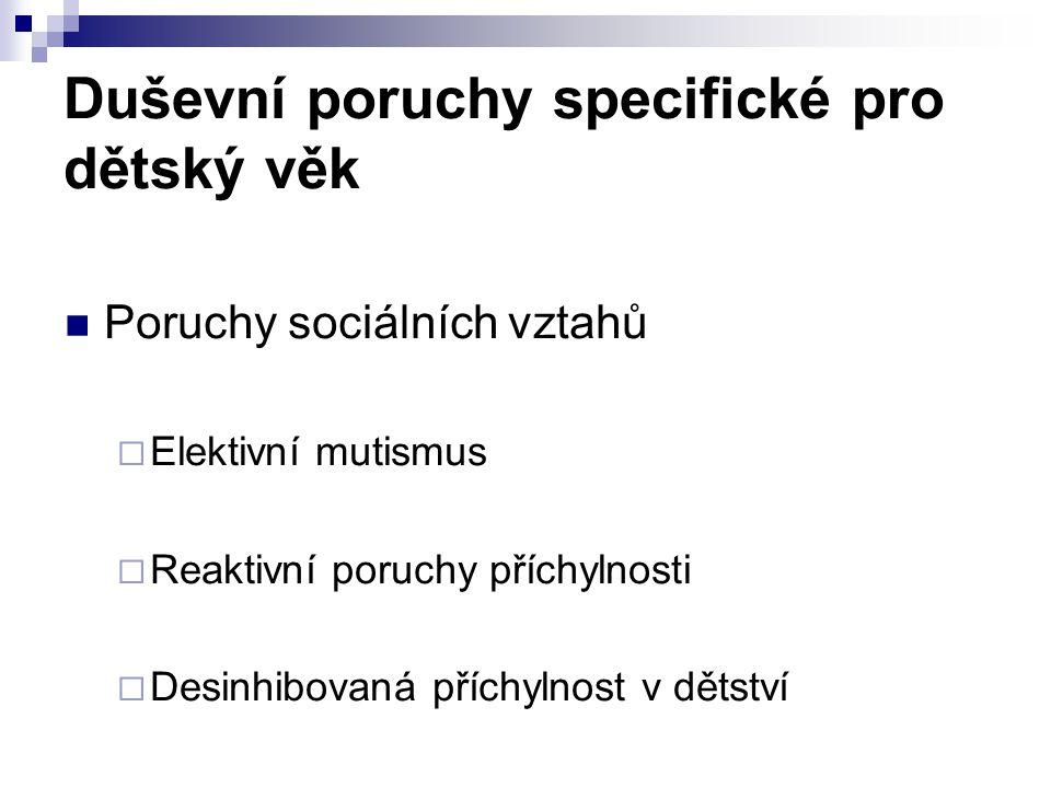 Duševní poruchy specifické pro dětský věk Poruchy sociálních vztahů  Elektivní mutismus  Reaktivní poruchy příchylnosti  Desinhibovaná příchylnost