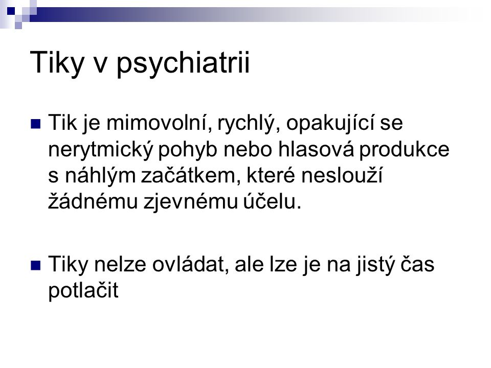 Tiky v psychiatrii Tik je mimovolní, rychlý, opakující se nerytmický pohyb nebo hlasová produkce s náhlým začátkem, které neslouží žádnému zjevnému úč