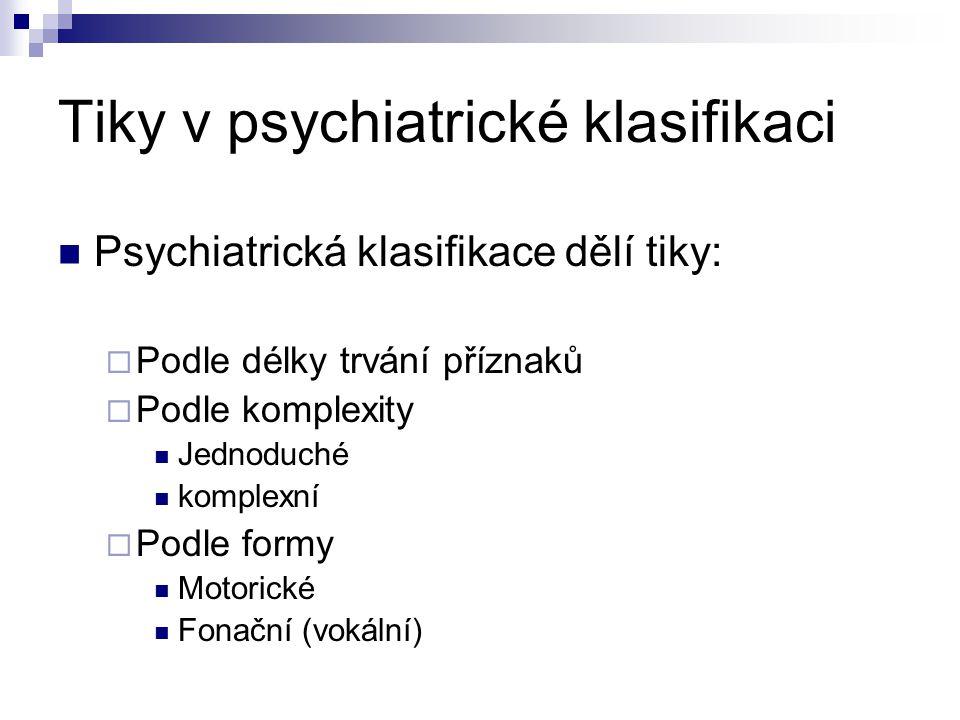 Tiky v psychiatrické klasifikaci Psychiatrická klasifikace dělí tiky:  Podle délky trvání příznaků  Podle komplexity Jednoduché komplexní  Podle fo
