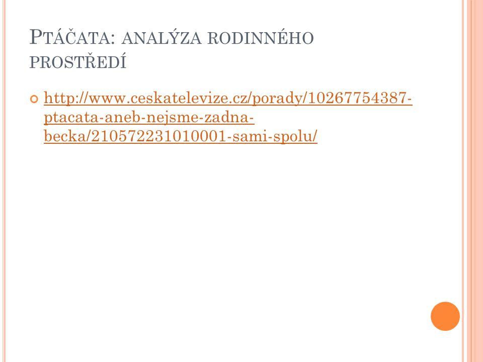 P TÁČATA : ANALÝZA RODINNÉHO PROSTŘEDÍ http://www.ceskatelevize.cz/porady/10267754387- ptacata-aneb-nejsme-zadna- becka/210572231010001-sami-spolu/