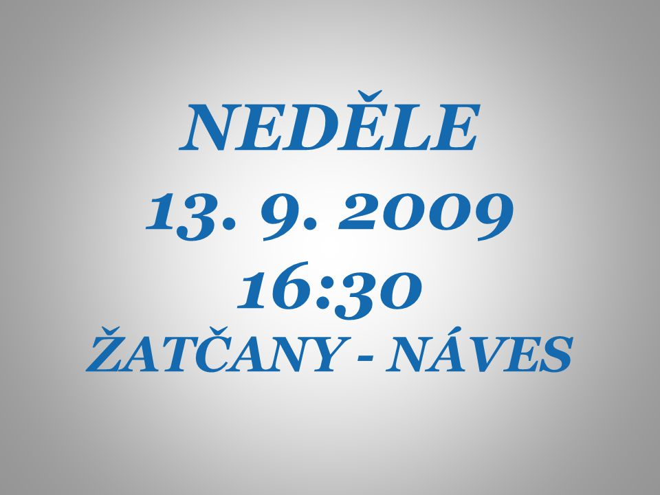 NEDĚLE 13. 9. 2009 16:30 ŽATČANY - NÁVES
