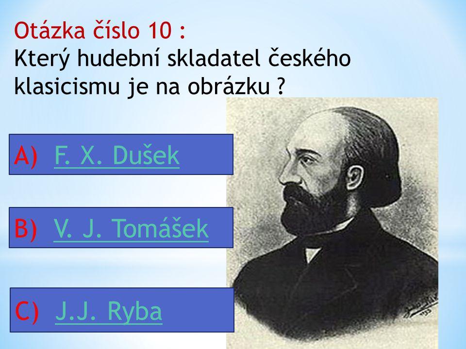Otázka číslo 9 : Mezi skladatele českého klasicismu působící v Čechách patří : A) F. X. Dušek, V. J. Tomášek, J. J. Ryba F. X. Dušek, V. J. Tomášek, J