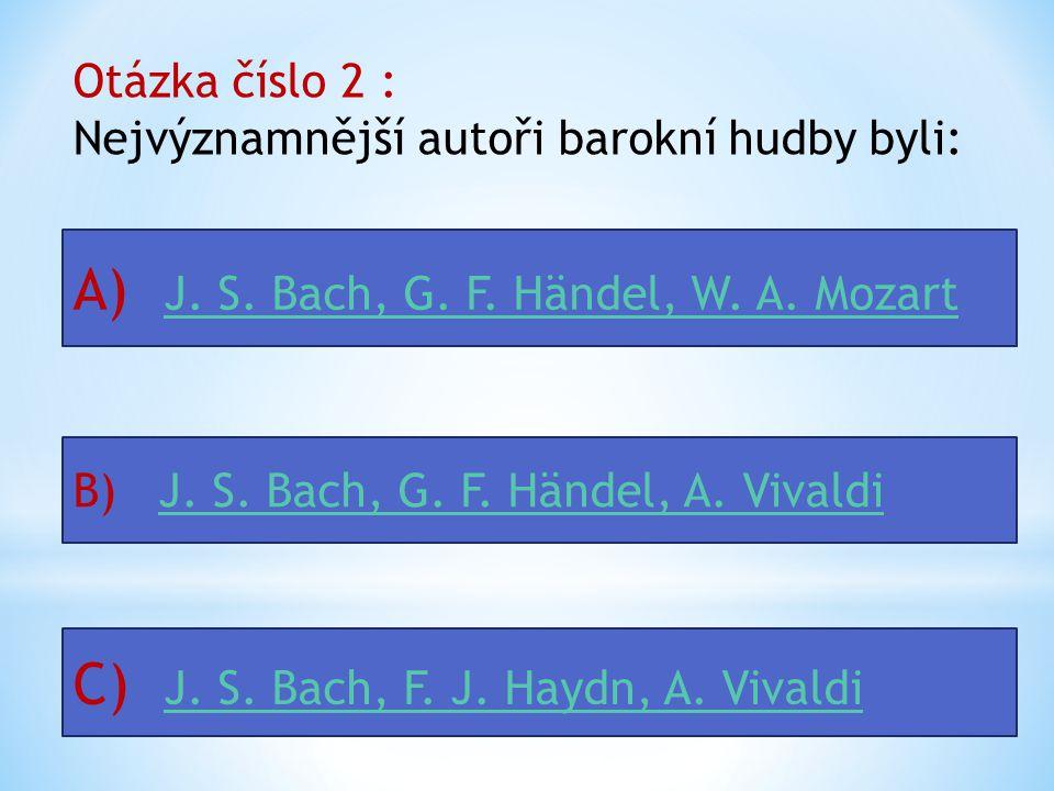 Otázka číslo 1: Zakladatelem barokní hudby v Itálii a tvůrcem oper byl : A) Antonio VivaldiAntonio Vivaldi B) Josef MyslivečekJosef Mysliveček C) Clau