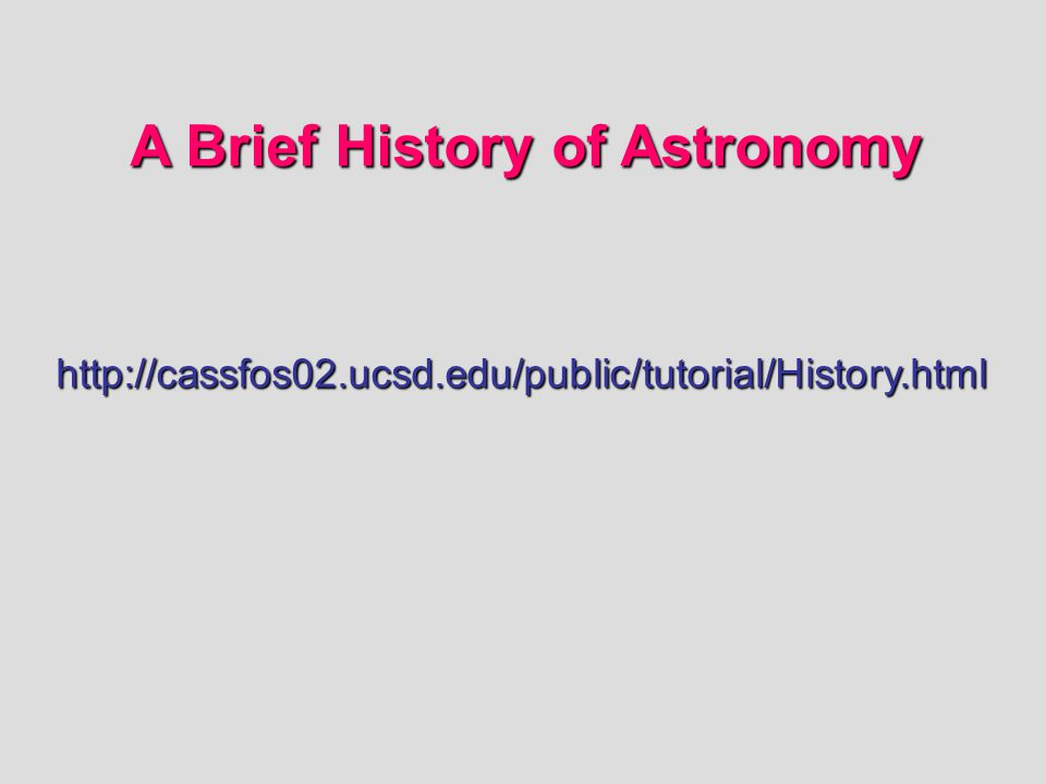 http://cassfos02.ucsd.edu/public/tutorial/History.html A Brief History of Astronomy