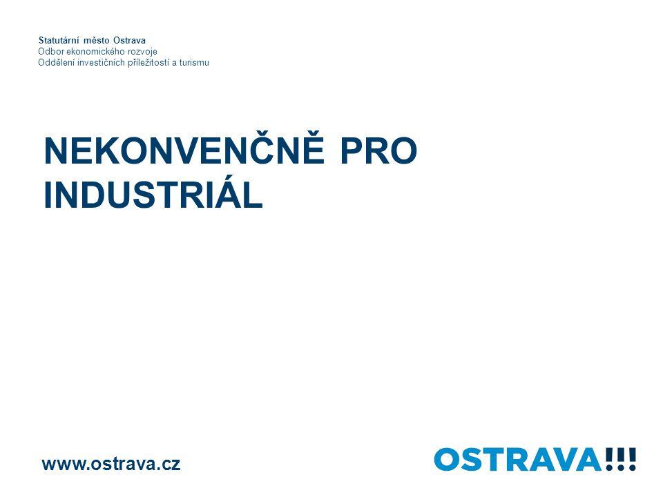 NEKONVENČNĚ PRO INDUSTRIÁL www.ostrava.cz Statutární město Ostrava Odbor ekonomického rozvoje Oddělení investičních příležitostí a turismu