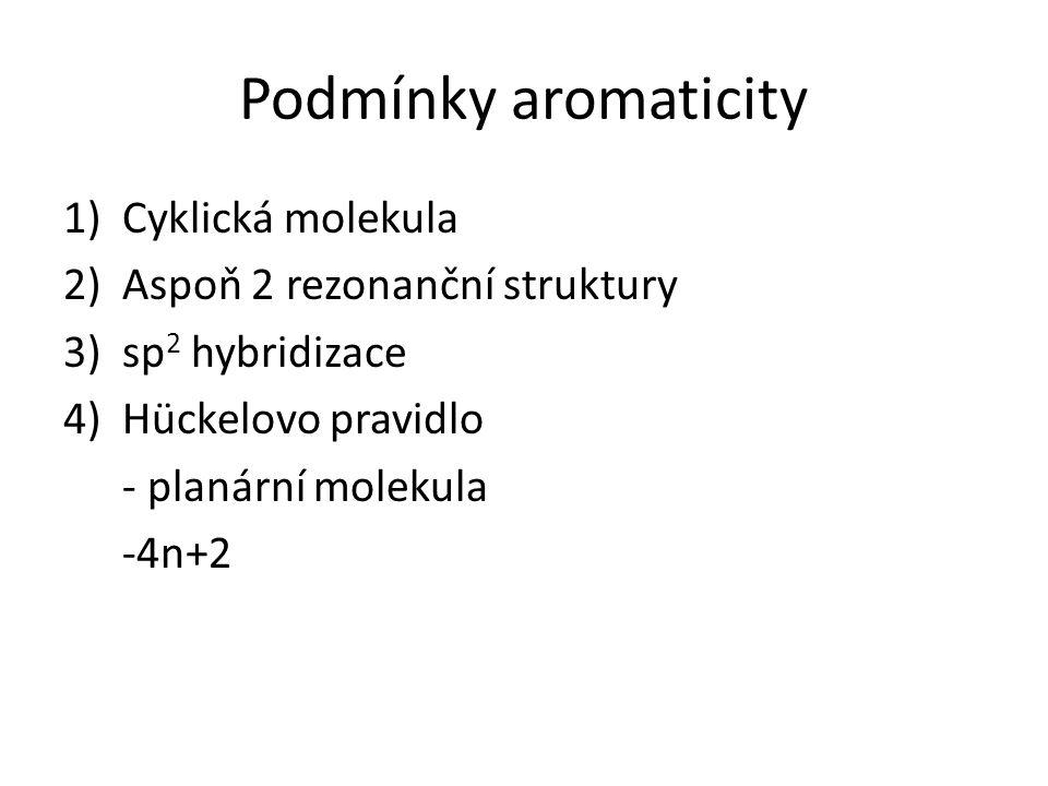 Podmínky aromaticity 1)Cyklická molekula 2)Aspoň 2 rezonanční struktury 3)sp 2 hybridizace 4)Hückelovo pravidlo - planární molekula -4n+2