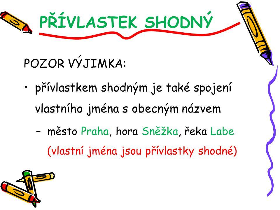 PŘÍVLASTEK SHODNÝ POZOR VÝJIMKA: přívlastkem shodným je také spojení vlastního jména s obecným názvem –město Praha, hora Sněžka, řeka Labe (vlastní jm
