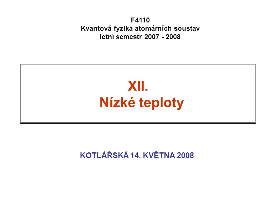 XII. Nízké teploty KOTLÁŘSKÁ 14. KVĚTNA 2008 F4110 Kvantová fyzika atomárních soustav letní semestr 2007 - 2008